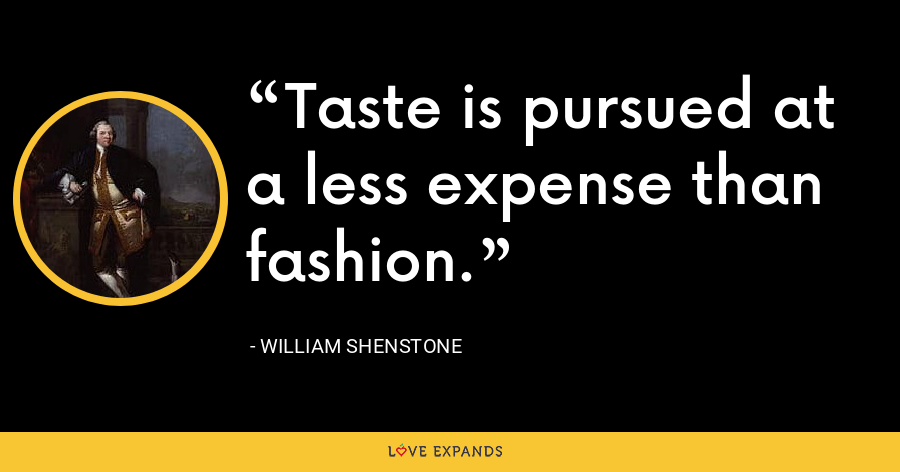 Taste is pursued at a less expense than fashion. - William Shenstone