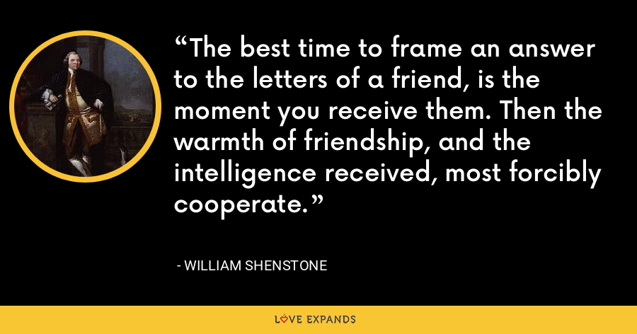 The best time to frame an answer to the letters of a friend, is the moment you receive them. Then the warmth of friendship, and the intelligence received, most forcibly cooperate. - William Shenstone