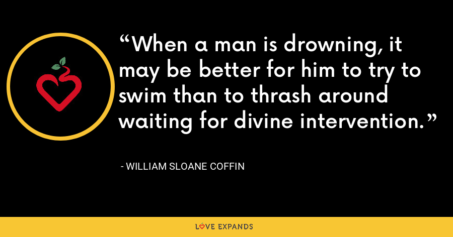 When a man is drowning, it may be better for him to try to swim than to thrash around waiting for divine intervention. - William Sloane Coffin