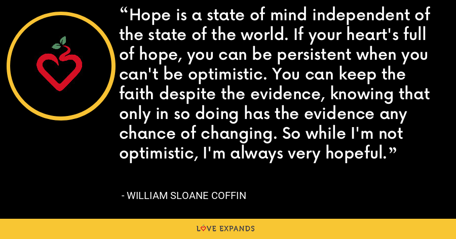 Hope is a state of mind independent of the state of the world. If your heart's full of hope, you can be persistent when you can't be optimistic. You can keep the faith despite the evidence, knowing that only in so doing has the evidence any chance of changing. So while I'm not optimistic, I'm always very hopeful. - William Sloane Coffin