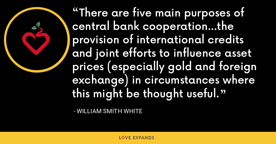 There are five main purposes of central bank cooperation...the provision of international credits and joint efforts to influence asset prices (especially gold and foreign exchange) in circumstances where this might be thought useful. - William Smith White