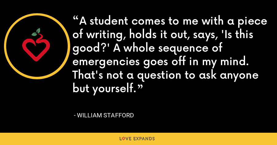A student comes to me with a piece of writing, holds it out, says, 'Is this good?' A whole sequence of emergencies goes off in my mind. That's not a question to ask anyone but yourself. - William Stafford