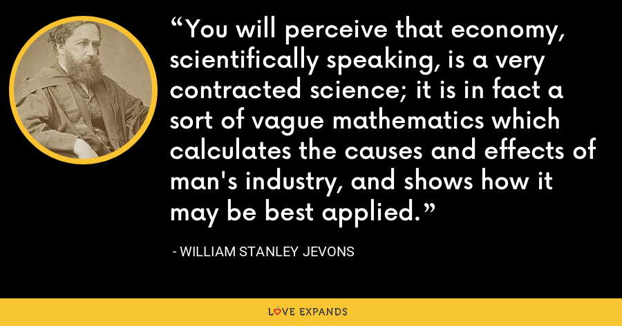 You will perceive that economy, scientifically speaking, is a very contracted science; it is in fact a sort of vague mathematics which calculates the causes and effects of man's industry, and shows how it may be best applied. - William Stanley Jevons
