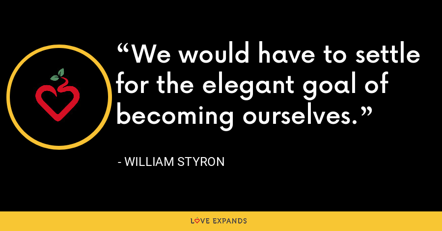 We would have to settle for the elegant goal of becoming ourselves. - William Styron