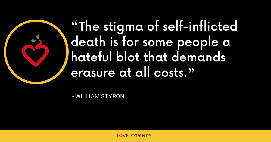The stigma of self-inflicted death is for some people a hateful blot that demands erasure at all costs. - William Styron