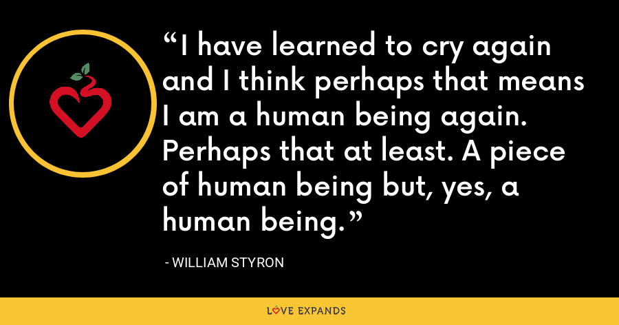 I have learned to cry again and I think perhaps that means I am a human being again. Perhaps that at least. A piece of human being but, yes, a human being. - William Styron