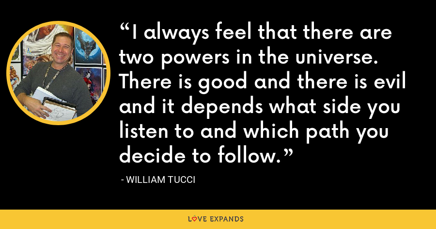 I always feel that there are two powers in the universe. There is good and there is evil and it depends what side you listen to and which path you decide to follow. - William Tucci