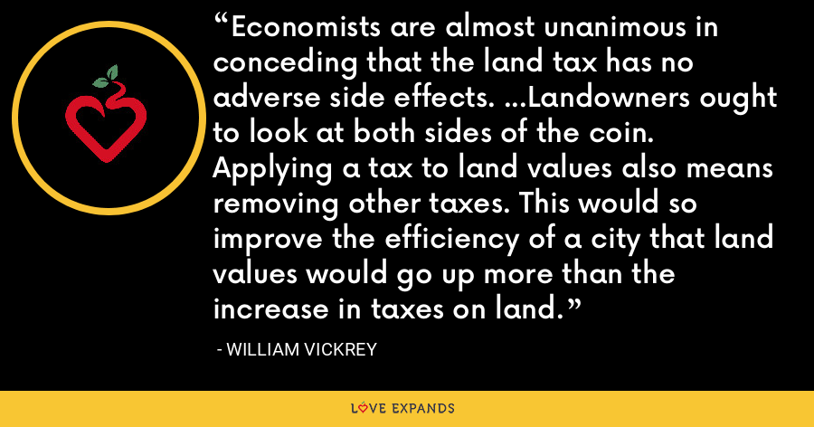 Economists are almost unanimous in conceding that the land tax has no adverse side effects. ...Landowners ought to look at both sides of the coin. Applying a tax to land values also means removing other taxes. This would so improve the efficiency of a city that land values would go up more than the increase in taxes on land. - William Vickrey