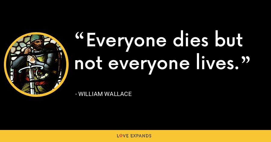 Everyone dies but not everyone lives. - William Wallace