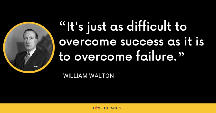 It's just as difficult to overcome success as it is to overcome failure. - William Walton
