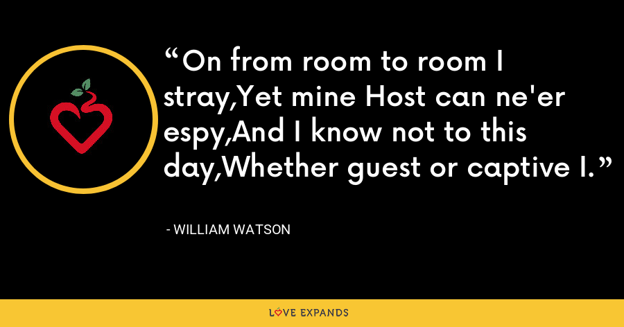 On from room to room I stray,Yet mine Host can ne'er espy,And I know not to this day,Whether guest or captive I. - William Watson