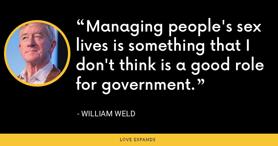 Managing people's sex lives is something that I don't think is a good role for government. - William Weld