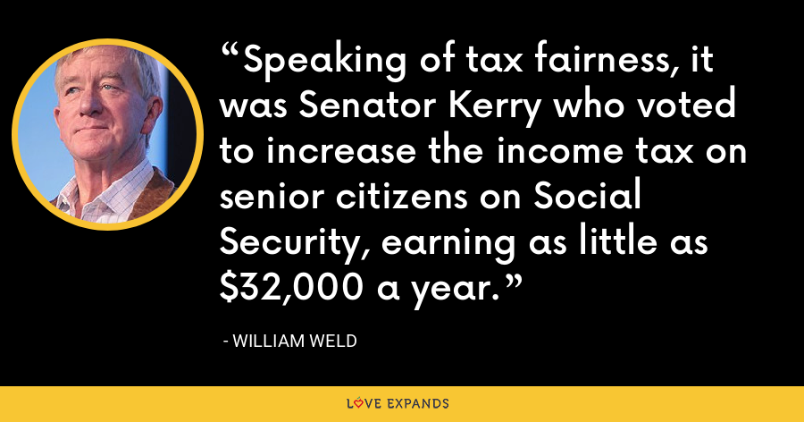 Speaking of tax fairness, it was Senator Kerry who voted to increase the income tax on senior citizens on Social Security, earning as little as $32,000 a year. - William Weld