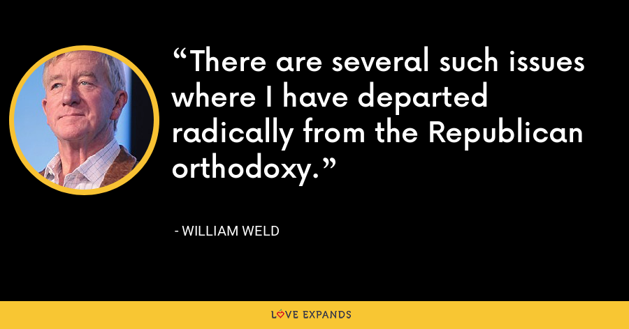 There are several such issues where I have departed radically from the Republican orthodoxy. - William Weld