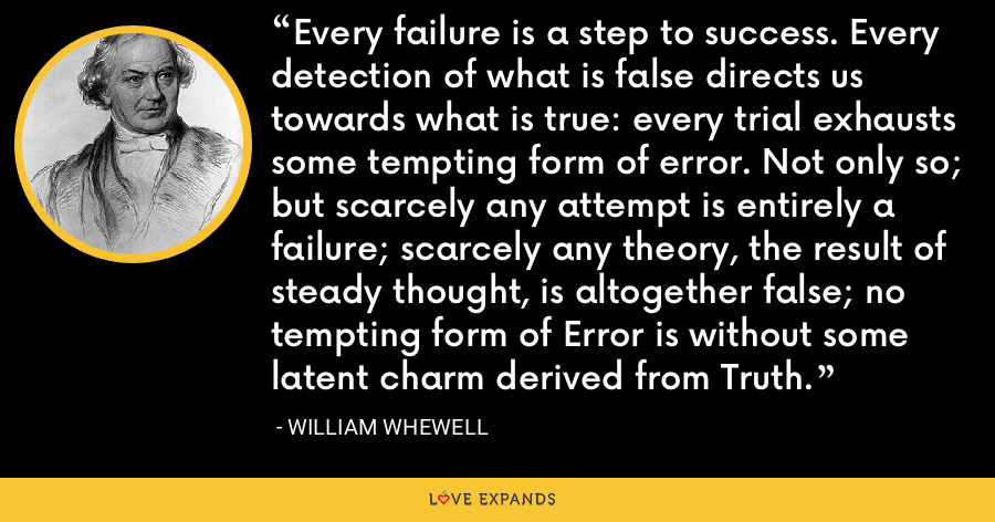 Every failure is a step to success. Every detection of what is false directs us towards what is true: every trial exhausts some tempting form of error. Not only so; but scarcely any attempt is entirely a failure; scarcely any theory, the result of steady thought, is altogether false; no tempting form of Error is without some latent charm derived from Truth. - William Whewell
