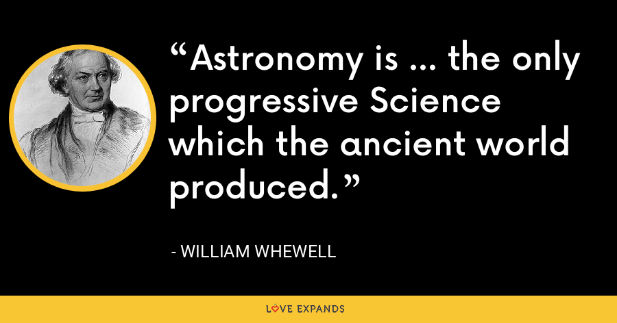 Astronomy is ... the only progressive Science which the ancient world produced. - William Whewell
