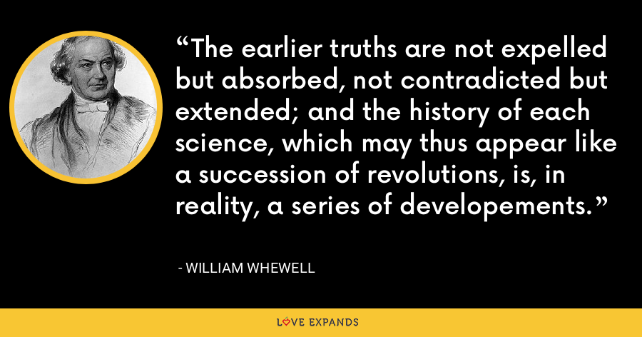 The earlier truths are not expelled but absorbed, not contradicted but extended; and the history of each science, which may thus appear like a succession of revolutions, is, in reality, a series of developements. - William Whewell