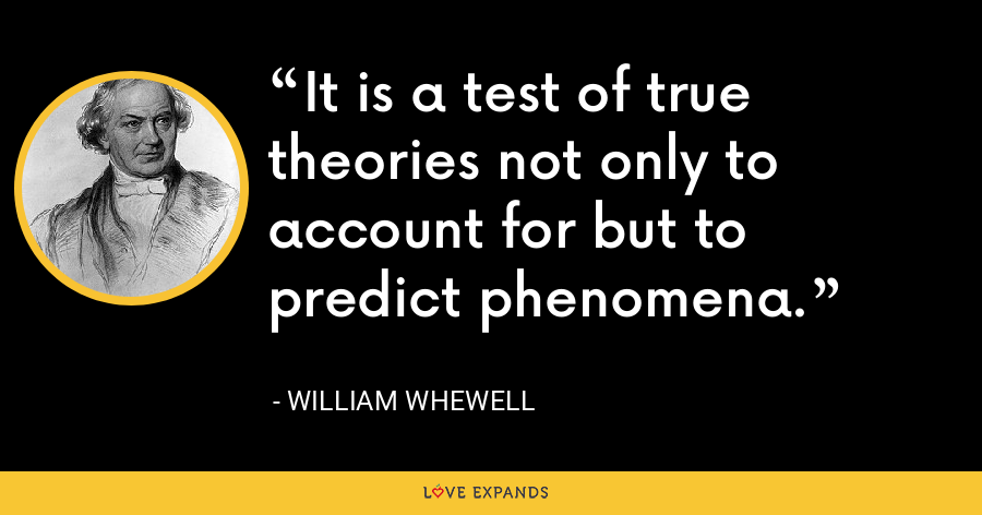 It is a test of true theories not only to account for but to predict phenomena. - William Whewell