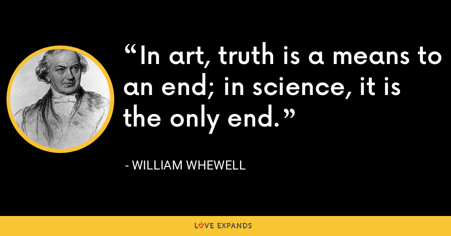 In art, truth is a means to an end; in science, it is the only end. - William Whewell