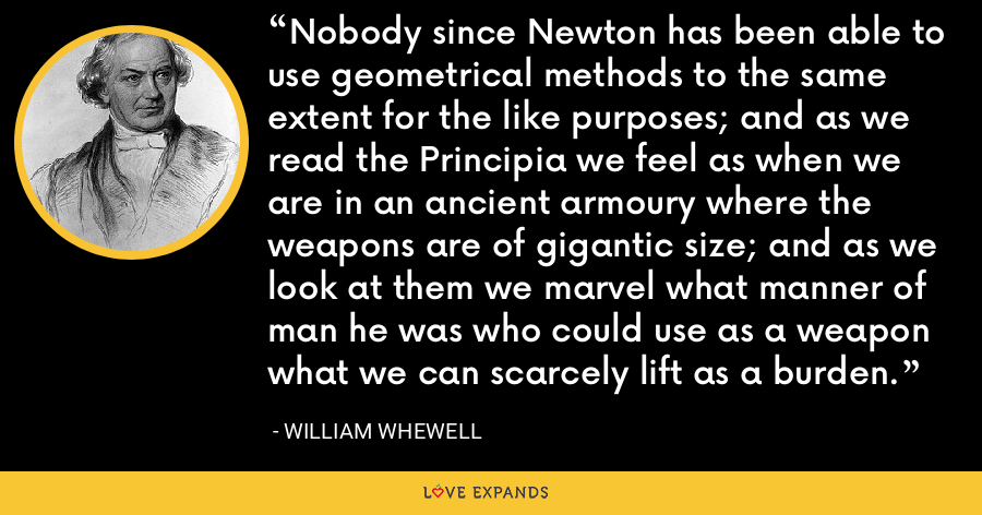 Nobody since Newton has been able to use geometrical methods to the same extent for the like purposes; and as we read the Principia we feel as when we are in an ancient armoury where the weapons are of gigantic size; and as we look at them we marvel what manner of man he was who could use as a weapon what we can scarcely lift as a burden. - William Whewell