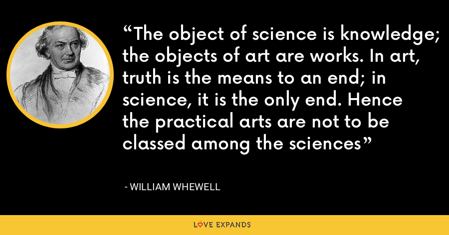 The object of science is knowledge; the objects of art are works. In art, truth is the means to an end; in science, it is the only end. Hence the practical arts are not to be classed among the sciences - William Whewell