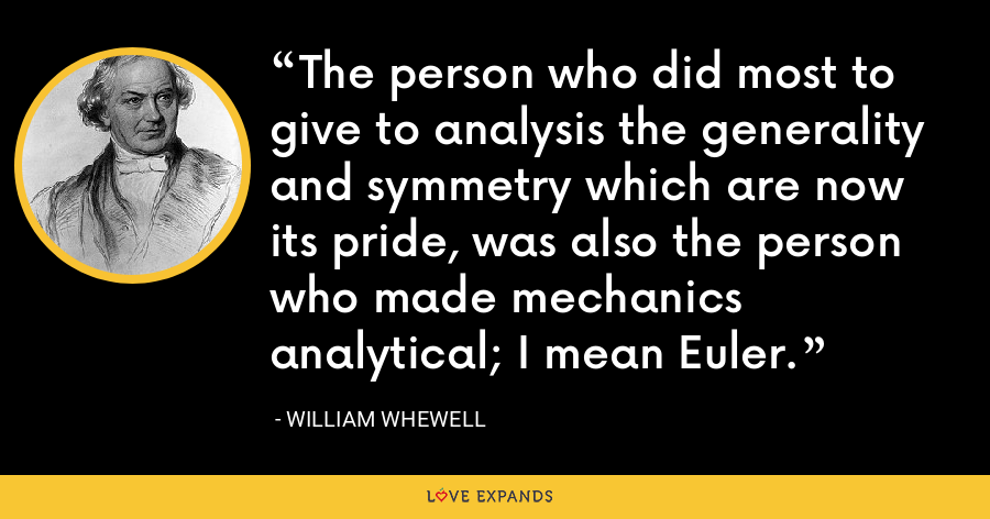 The person who did most to give to analysis the generality and symmetry which are now its pride, was also the person who made mechanics analytical; I mean Euler. - William Whewell