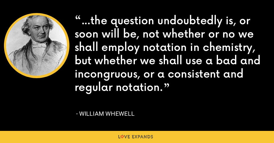 ...the question undoubtedly is, or soon will be, not whether or no we shall employ notation in chemistry, but whether we shall use a bad and incongruous, or a consistent and regular notation. - William Whewell