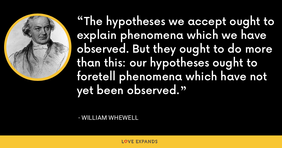 The hypotheses we accept ought to explain phenomena which we have observed. But they ought to do more than this: our hypotheses ought to foretell phenomena which have not yet been observed. - William Whewell