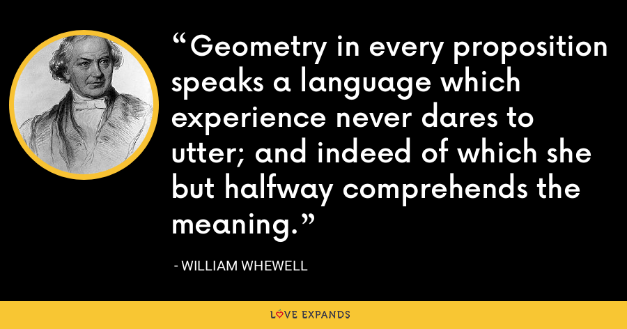 Geometry in every proposition speaks a language which experience never dares to utter; and indeed of which she but halfway comprehends the meaning. - William Whewell