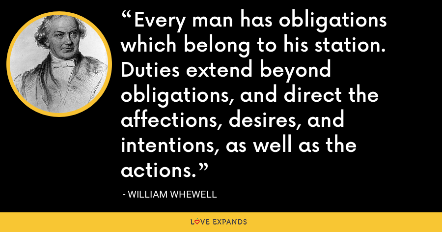 Every man has obligations which belong to his station. Duties extend beyond obligations, and direct the affections, desires, and intentions, as well as the actions. - William Whewell
