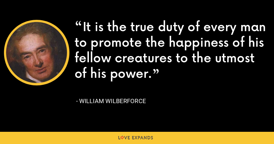 It is the true duty of every man to promote the happiness of his fellow creatures to the utmost of his power. - William Wilberforce