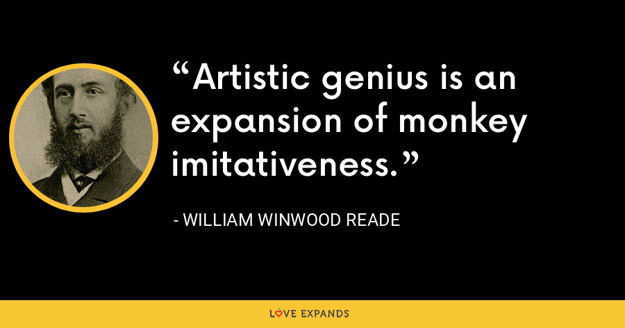 Artistic genius is an expansion of monkey imitativeness. - William Winwood Reade