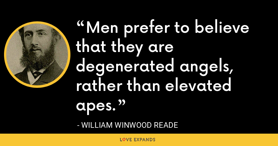 Men prefer to believe that they are degenerated angels, rather than elevated apes. - William Winwood Reade