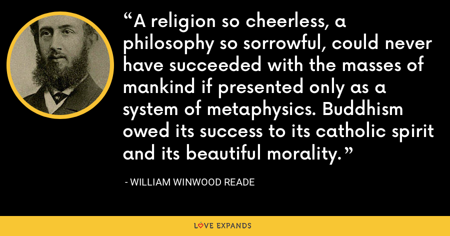 A religion so cheerless, a philosophy so sorrowful, could never have succeeded with the masses of mankind if presented only as a system of metaphysics. Buddhism owed its success to its catholic spirit and its beautiful morality. - William Winwood Reade