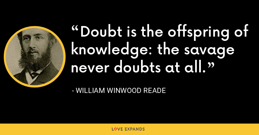 Doubt is the offspring of knowledge: the savage never doubts at all. - William Winwood Reade