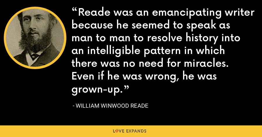 Reade was an emancipating writer because he seemed to speak as man to man to resolve history into an intelligible pattern in which there was no need for miracles. Even if he was wrong, he was grown-up. - William Winwood Reade