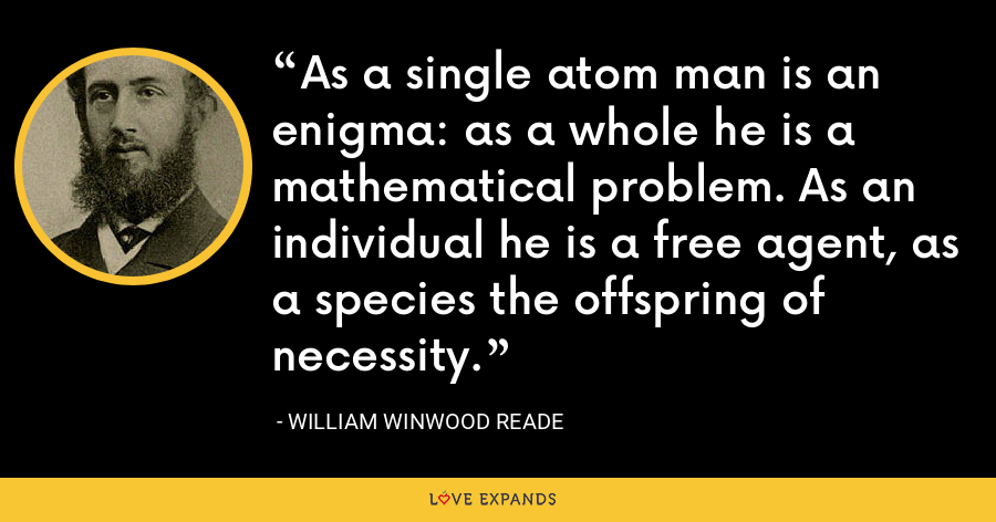 As a single atom man is an enigma: as a whole he is a mathematical problem. As an individual he is a free agent, as a species the offspring of necessity. - William Winwood Reade