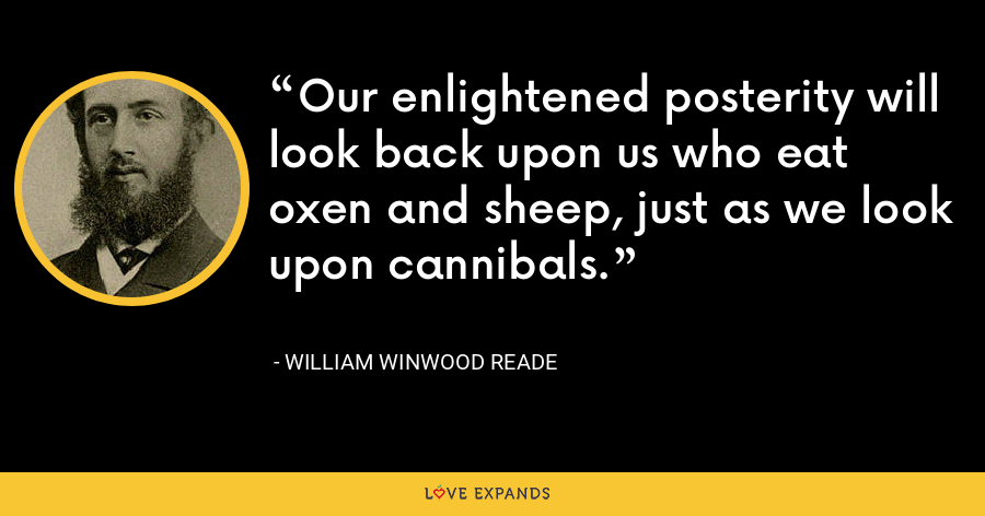 Our enlightened posterity will look back upon us who eat oxen and sheep, just as we look upon cannibals. - William Winwood Reade