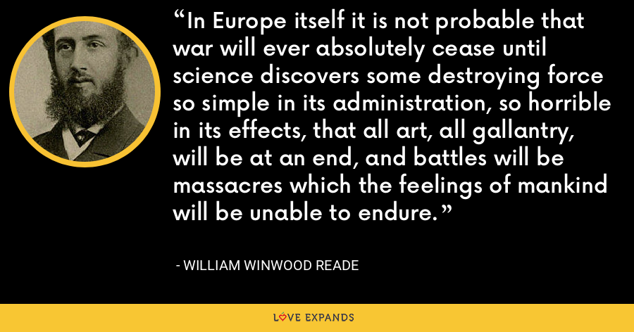 In Europe itself it is not probable that war will ever absolutely cease until science discovers some destroying force so simple in its administration, so horrible in its effects, that all art, all gallantry, will be at an end, and battles will be massacres which the feelings of mankind will be unable to endure. - William Winwood Reade