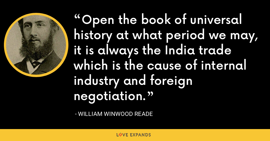 Open the book of universal history at what period we may, it is always the India trade which is the cause of internal industry and foreign negotiation. - William Winwood Reade