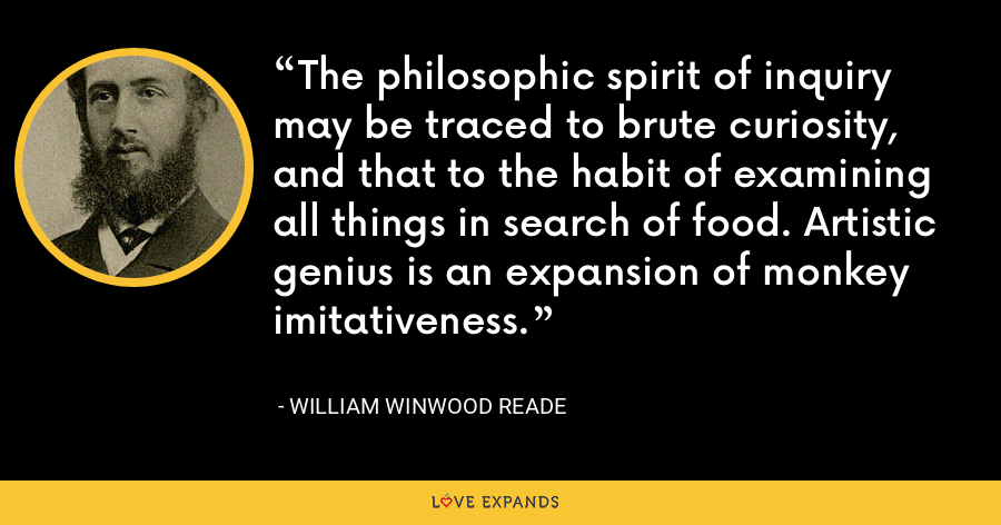 The philosophic spirit of inquiry may be traced to brute curiosity, and that to the habit of examining all things in search of food. Artistic genius is an expansion of monkey imitativeness. - William Winwood Reade