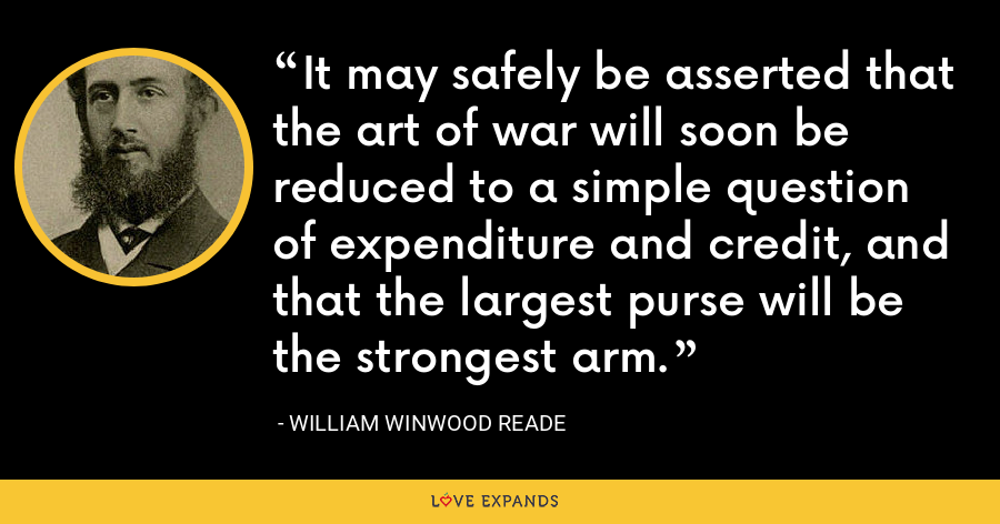 It may safely be asserted that the art of war will soon be reduced to a simple question of expenditure and credit, and that the largest purse will be the strongest arm. - William Winwood Reade