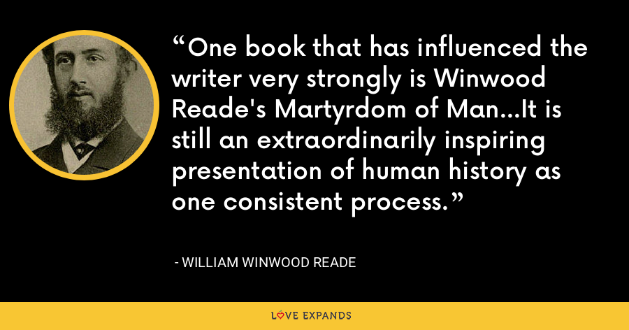 One book that has influenced the writer very strongly is Winwood Reade's Martyrdom of Man...It is still an extraordinarily inspiring presentation of human history as one consistent process. - William Winwood Reade