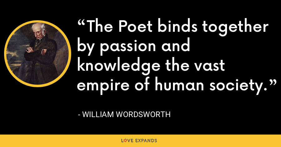 The Poet binds together by passion and knowledge the vast empire of human society. - William Wordsworth