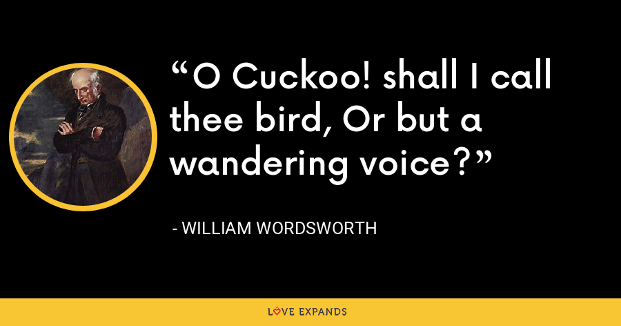 O Cuckoo! shall I call thee bird, Or but a wandering voice? - William Wordsworth