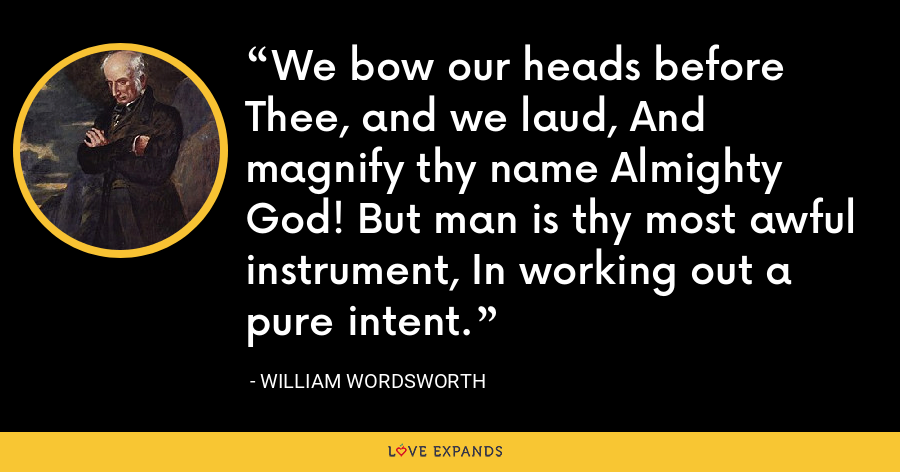 We bow our heads before Thee, and we laud, And magnify thy name Almighty God! But man is thy most awful instrument, In working out a pure intent. - William Wordsworth