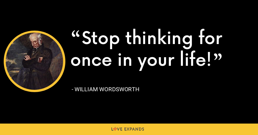 Stop thinking for once in your life! - William Wordsworth