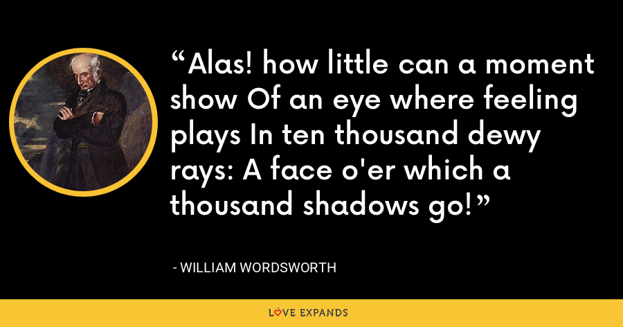 Alas! how little can a moment show Of an eye where feeling plays In ten thousand dewy rays: A face o'er which a thousand shadows go! - William Wordsworth