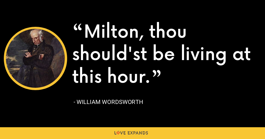 Milton, thou should'st be living at this hour. - William Wordsworth