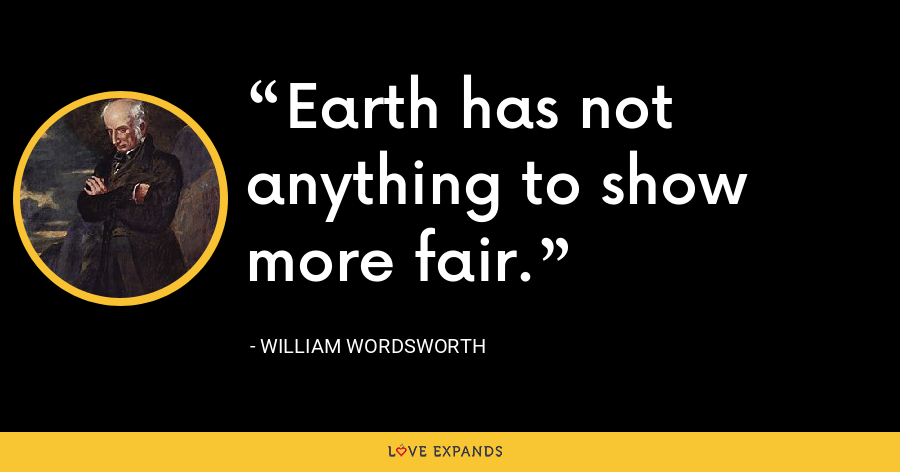 Earth has not anything to show more fair. - William Wordsworth